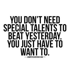You don't need a special talent or superpowers to be better than yesterday. You just have to want it. Compete every day.
