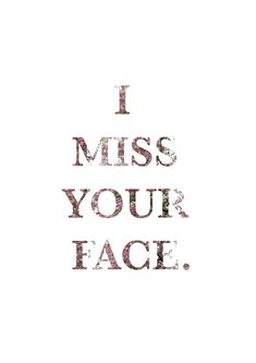 I'll never say that to anyone else. If it's the only thing I do right. I do miss your face badly!!