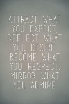 Attract what you expect, reflect what you desire, become what you respect, mirror what you admire...