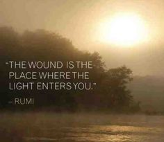 """""""The wound is the place where the light enters you."""" - Rumi    (the path to enlightenment)"""