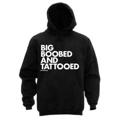 Hoodie: Big Boobed And Tattooed name=Missy I can finally get this for u since u got a tattoo know!!