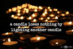 a candle loses nothing by lighting another candle