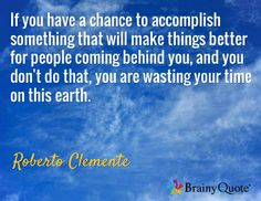 If you have a chance to accomplish something that will make things better for people coming behind you, and you don't do that, you are wasting your time on this earth. / Roberto Clemente