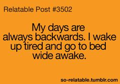 My days are backwards. I wake up tired and go bed wide awake.