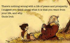 There is nothing wrong with a life of peace and prosperity. I suggest you think about what it is that you want from your life, and why. -Iroh