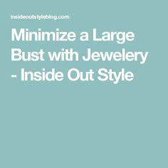 Minimize a Large Bust with Jewelery - Inside Out Style