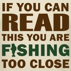 If-you-can-READ-this-you-are-FISHING-TOO-CLOSE---Fisherman-s-T-shirt.jpg (235×235)
