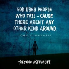 """""""God uses people who fail - cause there aren't any other kind around."""" - John C. Maxwell"""