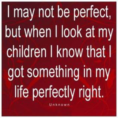 I would like to change this a bit if its coming from me. I want it to say God and I got something perfectly right!