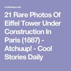 21 Rare Photos Of Eiffel Tower Under Construction In Paris (1887) - Atchuup! - Cool Stories Daily