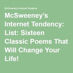 McSweeney's Internet Tendency: List: Sixteen Classic Poems That Will Change Your Life!