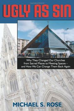 Ugly as Sin - Why they changed Our Churches from Sacred Spaces to Meeting Spaces - great book on modern Catholic architecture reviewed here … http://corjesusacratissimum.org/2009/04/book-review-ugly-as-sin-why-they-changed-our-churches-from-sacred-places-to-meeting-spaces-and-how-we-can-change-them-back-again-michael-s-rose/