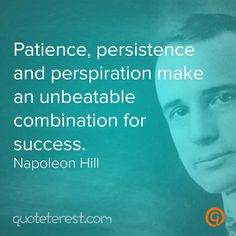 Patience, persistence and perspiration make an unbeatable combination for success. – Napoleon Hill