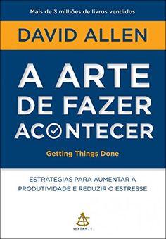 A arte de fazer acontecer - Getting Things Done: Estratégias para aumentar a produtividade e reduzir o estresse eBook: David Allen: Amazon.com.br: Loja Kindle