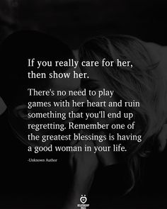 If you really care for her, then show her. There's no need to play games with her heart and ruin something that you'll end up regretting. Remember one of the greatest blessings is having a good woman in your life. Life Quotes Relationships, Relationship Rules, Broken Relationships, Crate Paper, She Quotes, Funny Quotes, Couple Quotes, Fact Quotes, Playing Games Quotes