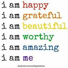 I am happy. I am grateful. I am beautiful. I am worthy. I am amazing. I am me!