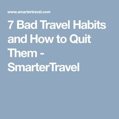 7 Bad Travel Habits and How to Quit Them - SmarterTravel