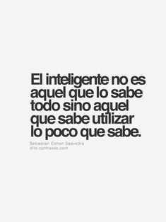 An intelligent individual isn't someone who knows everything, but someone that knows how to utilize the little knowledge they do have. Words Quotes, Wise Words, Me Quotes, Sayings, Spanish Inspirational Quotes, Spanish Quotes, Frank Kafka, Quotes En Espanol, Coaching