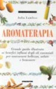 Aromaterapia. Grande guida illustrata ai benefici influssi degli oli essenziali per assicurarsi bellezza, salute e benessere
