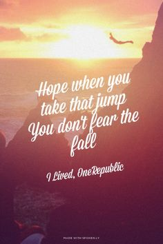 Hope when you take that jump .You don't fear the fall I Lived.