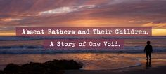 Absent Fathers and Their Children. A Story of One Void. An #Interview with an expert on fatherlessness. You might be a child of an absent father even if you ate dinner with him every night. Find out if this is about you.
