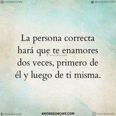 La persona correcta hará que te enamores dos veces, primero de él y luego de ti misma.