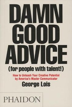 Damn Good Advice (For People With Talent!) is a look into the mind of one of America's most legendary creative thinkers, George Lois. Offering indispensle lessons, practical advice, facts, anecdotes and inspiration, this book is a timeless creative bible for all those looking to succeed in life, business and creativity.