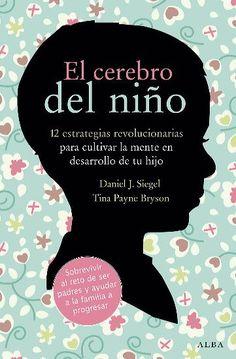 El cerebro del niño : 12 estrategias revolucionarias para cultivar la mente en desarrollo de tu hijo / Daniel J. Siegel y Tina Payne Bryson