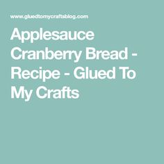 Applesauce Cranberry Bread - Recipe - Glued To My Crafts