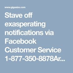 Stave off exasperating notifications via Facebook Customer Service 1-877-350-8878Are you getting extremely annoying notification traffic on Facebook? If yes, don't feel blue. We are here to provide you best assistance at your doorstep just through a call via Facebook Customer Service. Thus, get connected with our assiduous experts to stave off unwanted notifications on Facebook. Dial our toll-free number 1-877-350-8878 now…