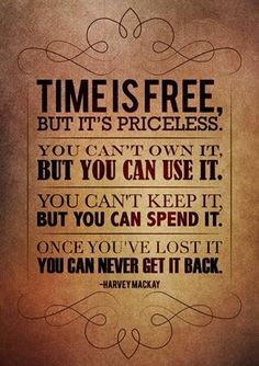 The most valuable free thing you can ever have, is time!