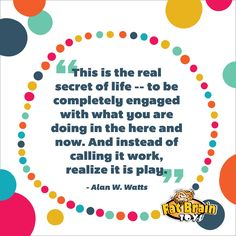 """""""This is the real secret of life--to be completely engaged with what you are doing in the here and now. And instead of calling it work, realize it is play."""" --Alan W. Watts inspirational quote"""