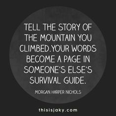 Strength Quotes : Tell the story of the mountain you climbed. Your words become a page in someone