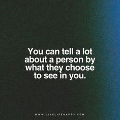 Life Quote: You can tell a lot about a person by what they choose to see in you. - Unknown