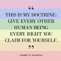 This is my doctrine: Give every other human being every right you claim for yourself. - Robert G. Ingersoll.