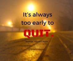 It's always too early to quit. – Norman Vincent Peale thedailyquotes.com