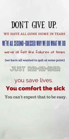 Nursing: Don't give up. We have all gone home in tears. We've all second-guessed why we do what we do. We've all felt like failures at times. We have all wanted to quit at some point. Just remember, you save lives, you comfort the sick. You can't expect that to be easy. So true.
