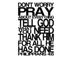 Philippians 4:6 Don't Worry Pray - the first verse I memorized after becoming a Believer.