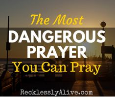 What is the most dangerous prayer you can pray? I was sitting on my deck crying when I realized I had prayed for this moment. | RecklesslyAlive.com