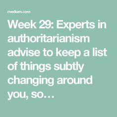 Week 29: Experts in authoritarianism advise to keep a list of things subtly changing around you, so…