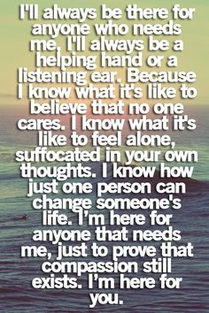 ill always be there for anyone who needs me, ill always be a helping hand or a listening ear. because i know what its like to believve that no one cares. i know what its like to feel alone, suffocated in your own thoughts. i know how just one person can change someones life. im here for anyone that needs me, just to prove that compassion still exists. im here for you