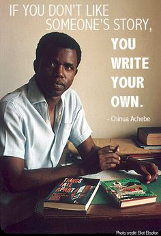 """""""If you don't like someone's story, you write your own""""  Chinua Achebe.  R.I.P."""
