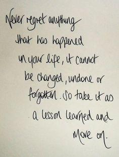 Ne regrette jamais rien qui soit arrivé dans ta vie. Ca ne peut pas être changé, défait, ou oublié. Donc prends ça comme une leçon et avance.