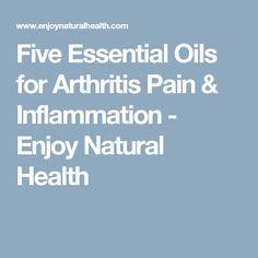 Five Essential Oils for Arthritis Pain & Inflammation - Enjoy Natural Health