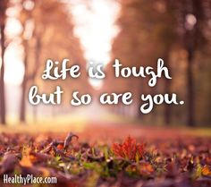 Quote: Life is tough but so are you. www.HealthyPlace.com