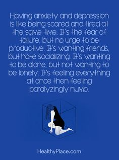Quote on depression: Having anxiety and depression is like being scared and tired at the time. It's the fear of failure, but no urge to be productive. It's wanting friends, but hate socialzing. It's feeling everything at once then feeling paralyzingly numb. www.HealthyPlace.com