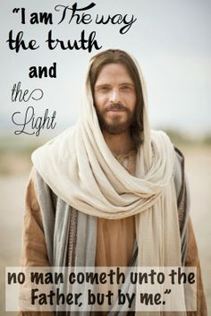 I am the way, the truth, and the light.  No man cometh unto the Father, but by me.