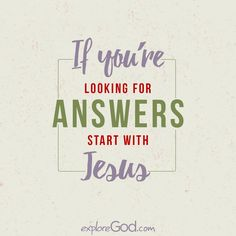 If you're looking for answers, start with Jesus.