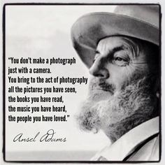 True words.....Ansel Adams...I love many of his monochrome photos