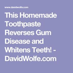 This Homemade Toothpaste Reverses Gum Disease and Whitens Teeth! - DavidWolfe.com